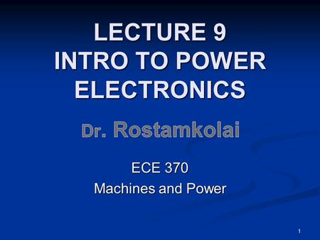 LECTURE 9 INTRO TO POWER ELECTRONICS ECE 370 Machines and Power 1.