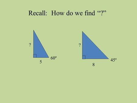 "60º 5 ? 45º 8 ? Recall: How do we find ""?"". 65º 5 ? What about this one?"