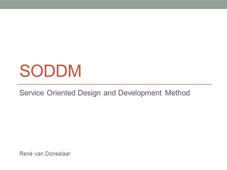 SODDM Service Oriented Design and Development Method René van Donselaar.