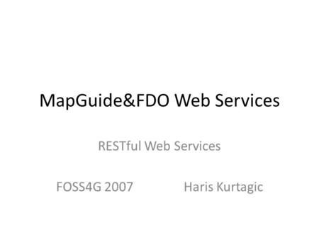 MapGuide&FDO Web Services RESTful Web Services FOSS4G 2007Haris Kurtagic.