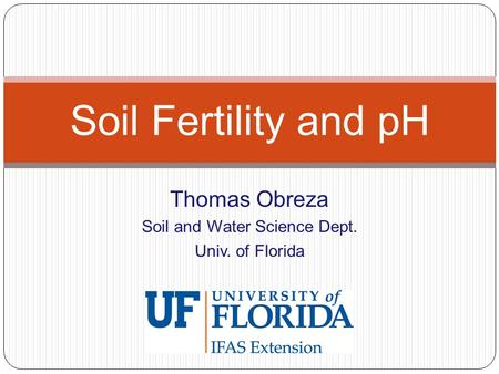 Thomas Obreza Soil and Water Science Dept. Univ. of Florida Soil Fertility and pH.