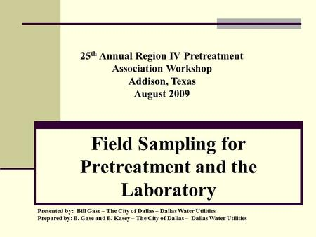 Field Sampling for Pretreatment and the Laboratory Presented by: Bill Gase – The City of Dallas – Dallas Water Utilities Prepared by: B. Gase and E. Kasey.