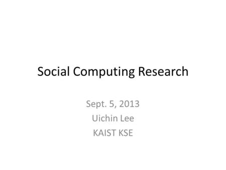 <strong>Social</strong> Computing Research Sept. 5, 2013 Uichin Lee KAIST KSE.
