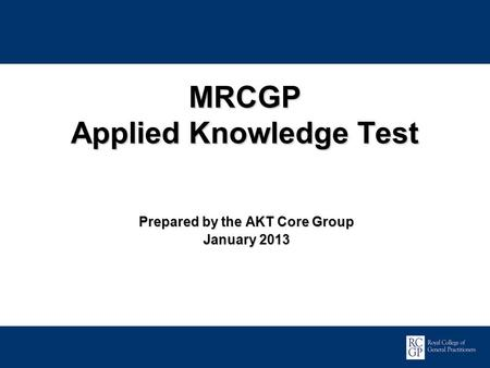 Promoting Excellence in Family Medicine MRCGP Applied Knowledge Test Prepared by the AKT Core Group January 2013.