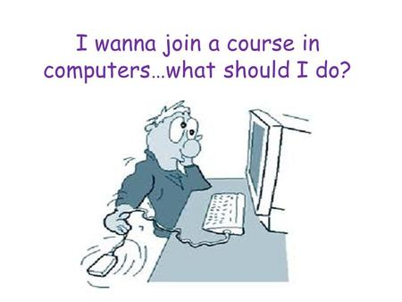 I wanna join a course in computers…what should I do?