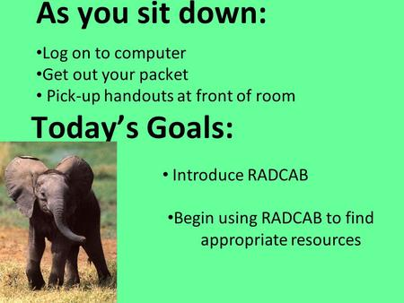 Today's Goals: As you sit down: Log on to computer Get out your packet Pick-up handouts at front of room Introduce RADCAB Begin using RADCAB to find appropriate.