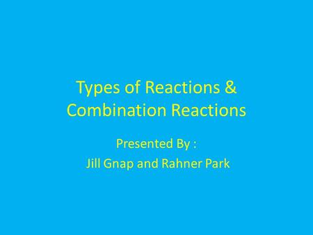 Types of Reactions & Combination Reactions Presented By : Jill Gnap and Rahner Park.
