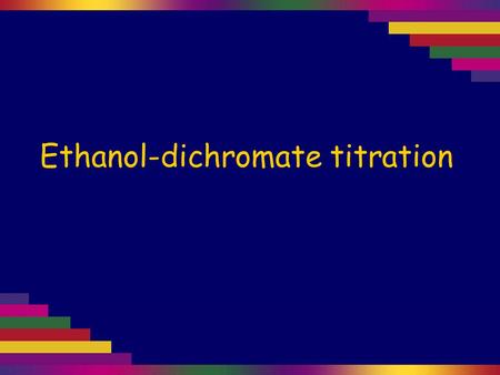 Ethanol-dichromate titration. Acidified potassium dichromate can be used to oxidise ethanol to ethanoic acid. These days instruments are used to quickly.