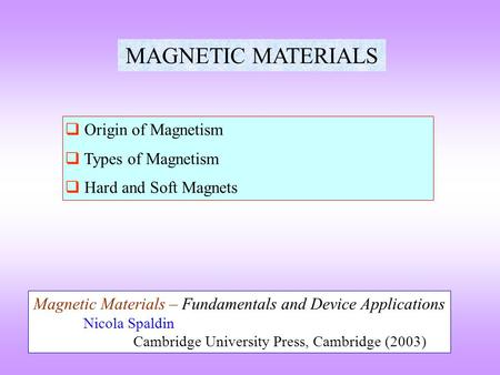 MAGNETIC MATERIALS  Origin of Magnetism  Types of Magnetism  Hard and Soft Magnets Magnetic Materials – Fundamentals and Device Applications Nicola.