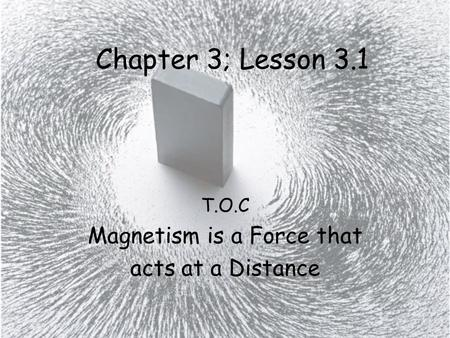 T.O.C Magnetism is a Force that acts at a Distance