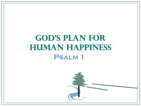 God's Plan for Human Happiness Psalm 1. Psalms 1:1-6 1.How happy is the man who does not follow the advice of the wicked, or take the path of sinners,