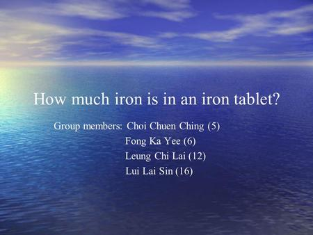 How much iron is in an iron tablet? Group members: Choi Chuen Ching (5) Fong Ka Yee (6) Leung Chi Lai (12) Lui Lai Sin (16)
