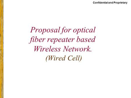 Confidential and Proprietary Proposal for optical fiber repeater based Wireless Network. (Wired Cell)