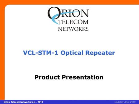 Slide 1 Orion Telecom Networks Inc. - 2010Slide 1 VCL-STM-1 Optical Repeater xcvcxv Updated: April, 2010Orion Telecom Networks Inc. - 2010 VCL-STM-1 Optical.