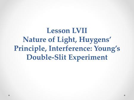 Lesson LVII Nature of Light, Huygens' Principle, Interference: Young's Double-Slit Experiment.
