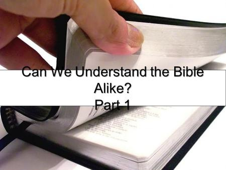 Can We Understand the Bible Alike? Part 1. Can We Understand the Bible Alike? Many people are convinced that they cannot understand the Bible, especially.