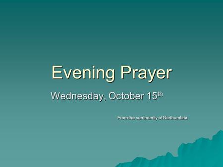 Evening Prayer Wednesday, October 15 th From the community of Northumbria.