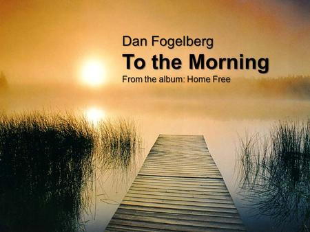 Dan Fogelberg To the Morning From the album: Home Free.