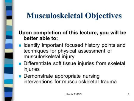 Illinois EMSC1 Musculoskeletal Objectives Upon completion of this lecture, you will be better able to: n Identify important focused history points and.