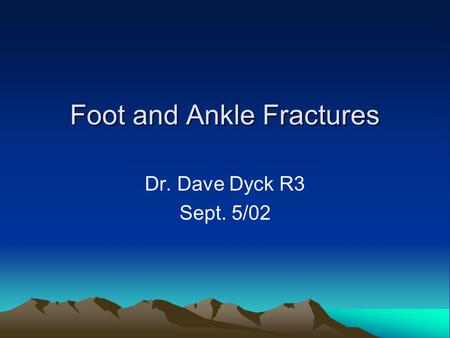 Foot and Ankle Fractures Dr. Dave Dyck R3 Sept. 5/02.