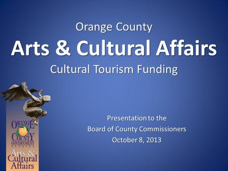 Orange County Arts & Cultural Affairs Cultural Tourism Funding Presentation to the Board of County Commissioners October 8, 2013.