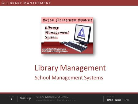 PAGE1 S CHOOL M ANAGEMENT S YSTEM www.DeltasoftServices.comCONTROL BACK NEXT EXIT Deltasoft  LIBRARY MANAGEMENT Library Management School Management Systems.