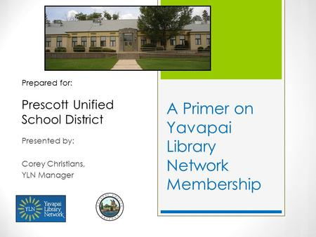 A Primer on Yavapai Library Network Membership Presented by: Corey Christians, YLN Manager Prepared for: Prescott Unified School District.