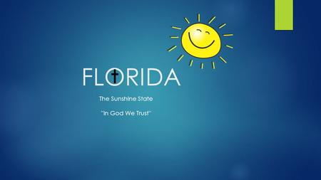 FLORIDA The Sunshine State ''In God We Trust''. HISTORY  Date of Statehood: March 3, 1845  Ratified to the US Constitution: 27th  Title of Origin: