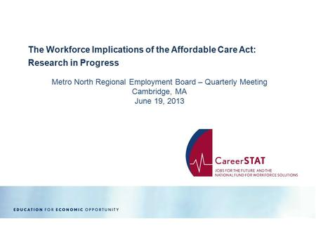 Metro North Regional Employment Board – Quarterly Meeting Cambridge, MA June 19, 2013 The Workforce Implications of the Affordable Care Act: Research in.