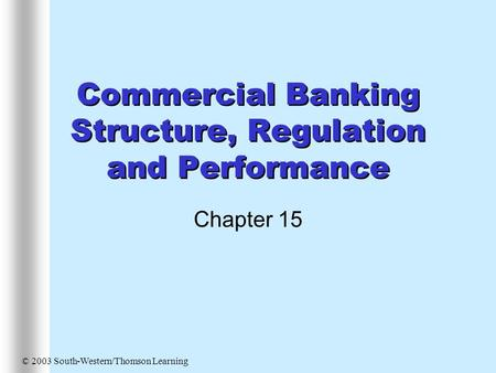 Commercial Banking Structure, Regulation and Performance Chapter 15 © 2003 South-Western/Thomson Learning.