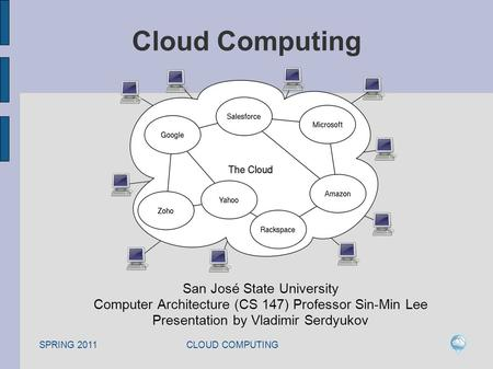 SPRING 2011 CLOUD COMPUTING Cloud Computing San José State University Computer Architecture (CS 147) Professor Sin-Min Lee Presentation by Vladimir Serdyukov.