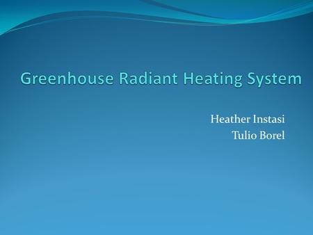 Heather Instasi Tulio Borel. Objectives Design a radiant heating system for a greenhouse located in Atascadero, CA Hot ethylene-glycol solution flowing.