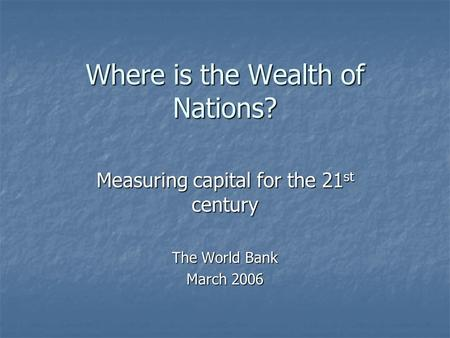 Where is the Wealth of Nations? Measuring capital for the 21 st century The World Bank March 2006.
