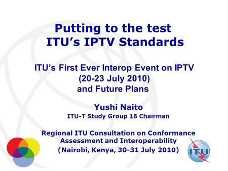 International Telecommunication Union Putting to the test ITU's IPTV Standards ITU's First Ever Interop Event on IPTV (20-23 July 2010) and Future Plans.