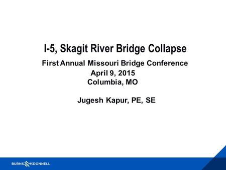 I-5, Skagit River Bridge Collapse First Annual Missouri Bridge Conference April 9, 2015 Columbia, MO Jugesh Kapur, PE, SE.