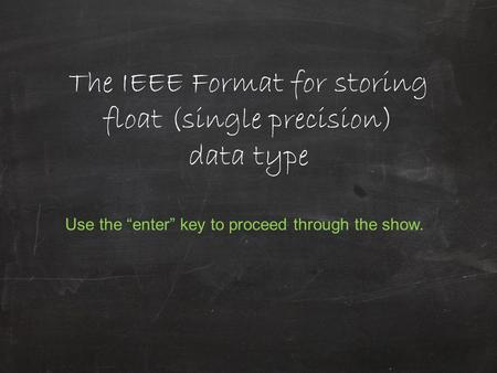 "The IEEE Format for storing float (single precision) data type Use the ""enter"" key to proceed through the show."