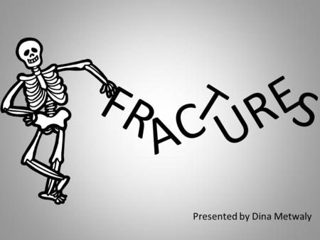 FR Presented by Dina Metwaly AC T URE S. FRACTURE A few of the reasons fractures occur are because of: Trauma Osteoporosis Osteogenesis Imperfecta (brittle.