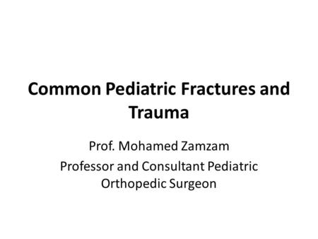 Common Pediatric Fractures and Trauma Prof. Mohamed Zamzam Professor and Consultant Pediatric Orthopedic Surgeon.