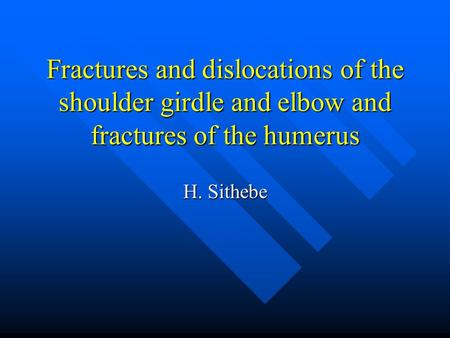 Fractures and dislocations of the shoulder girdle and elbow and fractures of the humerus H. Sithebe.