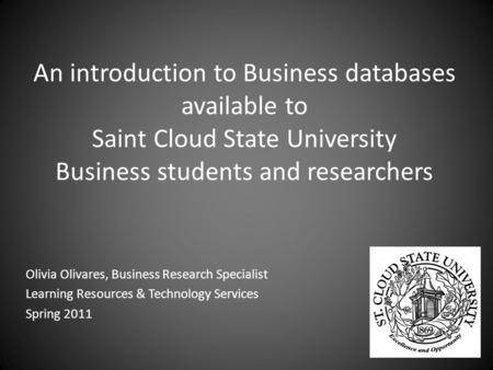 An introduction to Business databases available to Saint Cloud State University Business students and researchers Olivia Olivares, Business Research Specialist.