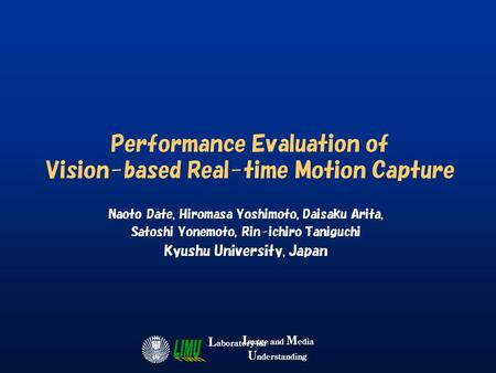 I mage and M edia U nderstanding L aboratory for Performance Evaluation of Vision-based Real-time Motion Capture Naoto Date, Hiromasa Yoshimoto, Daisaku.