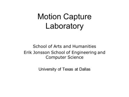 Motion Capture Laboratory School of Arts and Humanities Erik Jonsson School of Engineering and Computer Science University of Texas at Dallas.