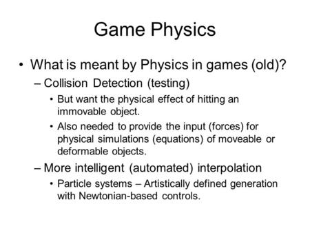 Game Physics What is meant by Physics in games (old)? –Collision Detection (testing) But want the physical effect of hitting an immovable object. Also.