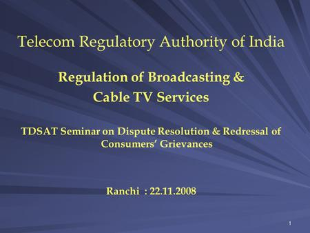 1 Telecom Regulatory Authority of India Regulation of Broadcasting & Cable TV Services TDSAT Seminar on Dispute Resolution & Redressal of Consumers' Grievances.