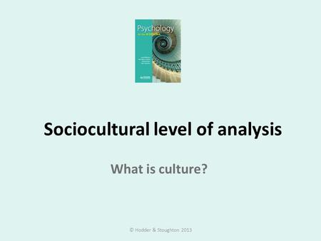 Sociocultural level of analysis What is culture? © Hodder & Stoughton 2013.