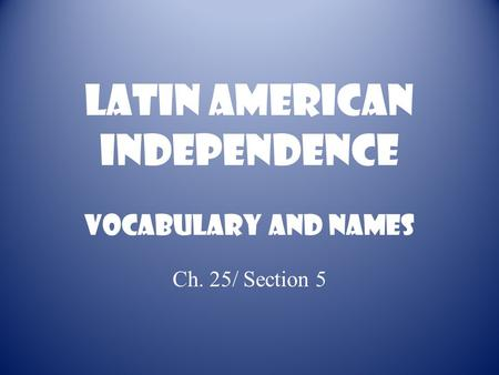 Latin American Independence Vocabulary and names Ch. 25/ Section 5.