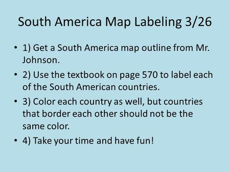 South America Map Labeling 3/26 1) Get a South America map outline from Mr. Johnson. 2) Use the textbook on page 570 to label each of the South American.