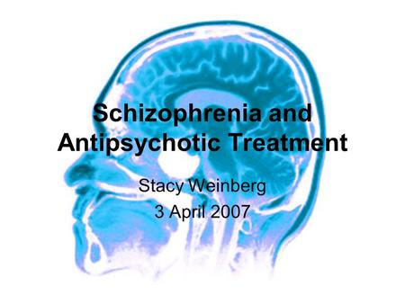 Schizophrenia and Antipsychotic Treatment Stacy Weinberg 3 April 2007.