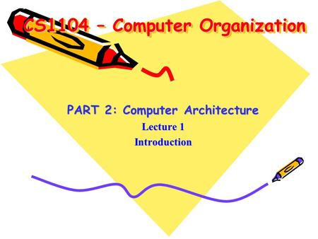 CS1104 – Computer Organization PART 2: Computer Architecture Lecture 1 Introduction.