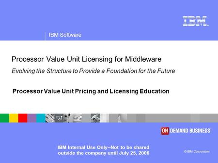 ® IBM Software © IBM Corporation IBM Internal Use Only--Not to be shared outside the company until July 25, 2006 Processor Value Unit Licensing for Middleware.